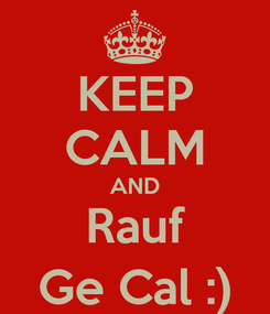 Poster: KEEP CALM AND Rauf Ge Cal :)