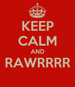 Poster: KEEP CALM AND RAWRRRR
