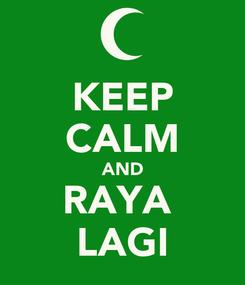 Poster: KEEP CALM AND RAYA  LAGI