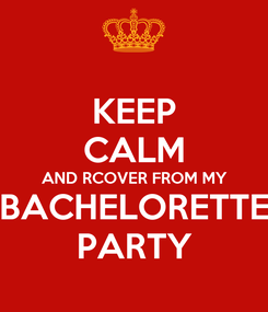 Poster: KEEP CALM AND RCOVER FROM MY BACHELORETTE PARTY