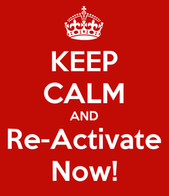 Poster: KEEP CALM AND Re-Activate Now!