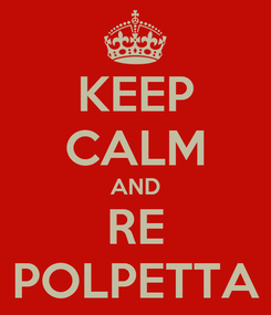 Poster: KEEP CALM AND RE POLPETTA