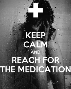 Poster: KEEP CALM AND REACH FOR THE MEDICATION