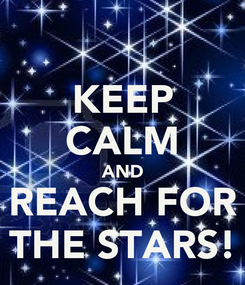 Poster: KEEP CALM AND REACH FOR THE STARS!