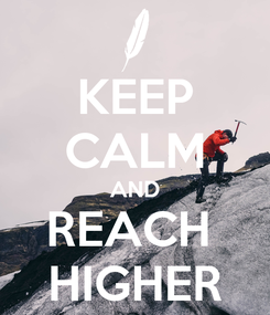 Poster: KEEP CALM AND REACH  HIGHER