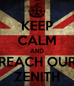 Poster: KEEP CALM AND REACH OUR ZENITH