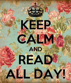 Poster: KEEP CALM AND READ ALL DAY!