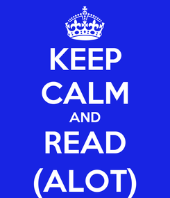 Poster: KEEP CALM AND READ (ALOT)