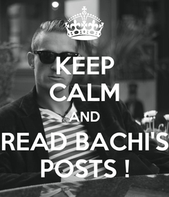 Poster: KEEP CALM AND READ BACHI'S POSTS !