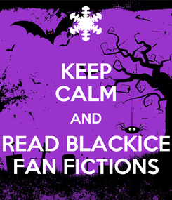Poster: KEEP CALM AND READ BLACKICE FAN FICTIONS