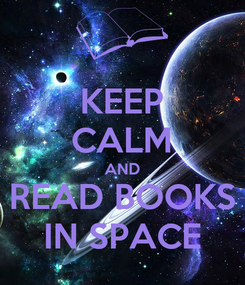 Poster: KEEP CALM AND READ BOOKS IN SPACE