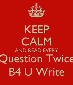 Poster: KEEP CALM AND READ EVERY Question Twice B4 U Write