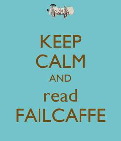 Poster: KEEP CALM AND read FAILCAFFE