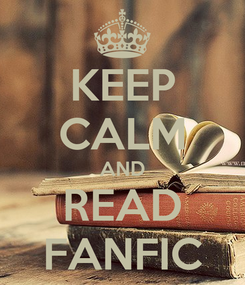 Poster: KEEP CALM AND READ FANFIC