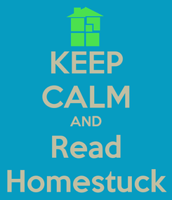 Poster: KEEP CALM AND Read Homestuck