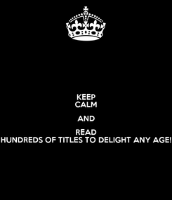 Poster: KEEP CALM AND READ HUNDREDS OF TITLES TO DELIGHT ANY AGE!
