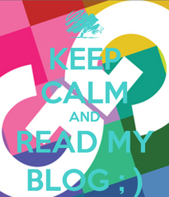 Poster: KEEP CALM AND READ MY BLOG ; )