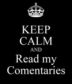 Poster: KEEP CALM AND Read my Comentaries