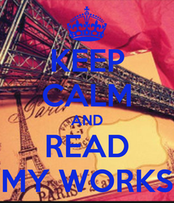 Poster: KEEP CALM AND READ MY WORKS