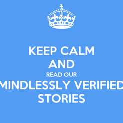 Poster: KEEP CALM AND READ OUR MINDLESSLY VERIFIED STORIES