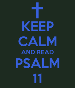 Poster: KEEP CALM AND READ PSALM 11