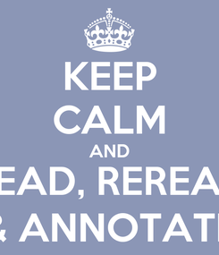 Poster: KEEP CALM AND READ, REREAD & ANNOTATE