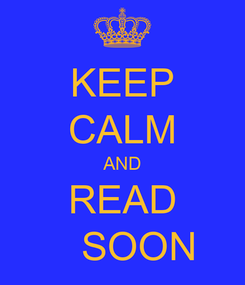 Poster: KEEP CALM AND READ    SOON