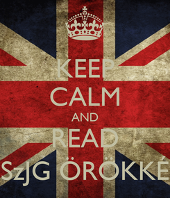 Poster: KEEP CALM AND READ SzJG ÖRÖKKÉ