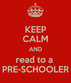 Poster: KEEP CALM AND read to a  PRE-SCHOOLER