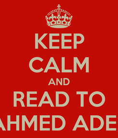 Poster: KEEP CALM AND READ TO AHMED ADEL