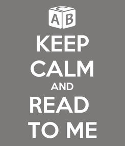 Poster: KEEP CALM AND READ  TO ME
