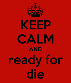Poster: KEEP CALM AND ready for die