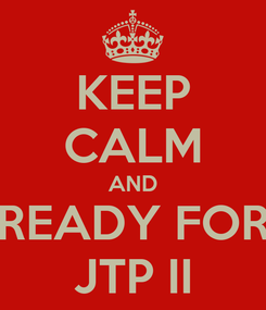 Poster: KEEP CALM AND READY FOR JTP II