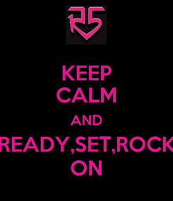 Poster: KEEP CALM AND READY,SET,ROCK ON