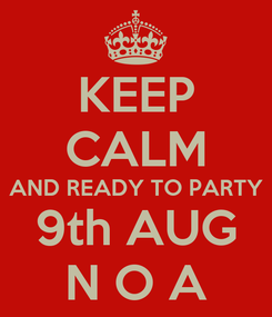 Poster: KEEP CALM AND READY TO PARTY 9th AUG N O A