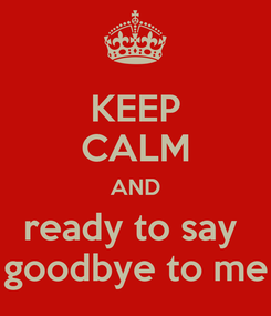 Poster: KEEP CALM AND ready to say  goodbye to me