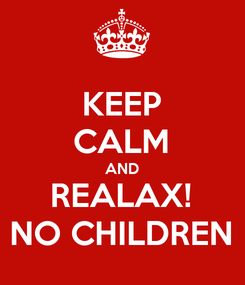 Poster: KEEP CALM AND REALAX! NO CHILDREN