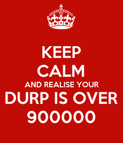 Poster: KEEP CALM AND REALISE YOUR DURP IS OVER 900000