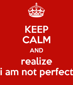 Poster: KEEP CALM AND realize i am not perfect