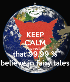 Poster: KEEP CALM And realize that 99,99 % believe in fairy tales