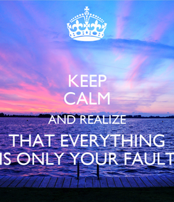 Poster: KEEP CALM AND REALIZE THAT EVERYTHING IS ONLY YOUR FAULT