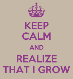Poster: KEEP CALM AND REALIZE THAT I GROW
