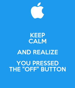 """Poster: KEEP CALM AND REALIZE YOU PRESSED THE """"OFF"""" BUTTON"""