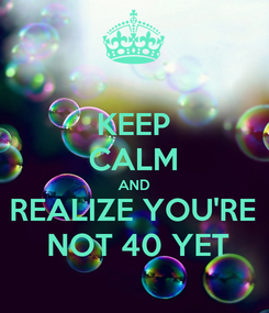 Poster: KEEP CALM AND REALIZE YOU'RE  NOT 40 YET
