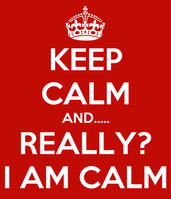 Poster: KEEP CALM AND..... REALLY? I AM CALM