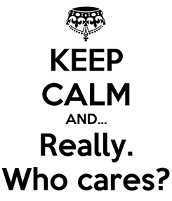 Poster: KEEP CALM AND... Really. Who cares?