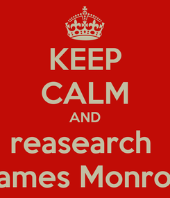 Poster: KEEP CALM AND reasearch  James Monroe