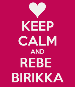 Poster: KEEP CALM AND REBE  BIRIKKA