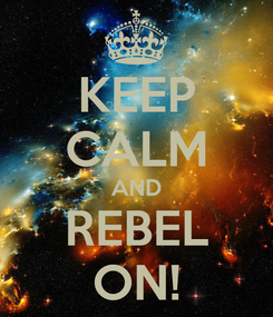 Poster: KEEP CALM AND REBEL ON!