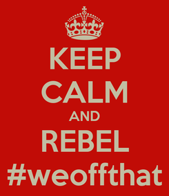 Poster: KEEP CALM AND REBEL #weoffthat
